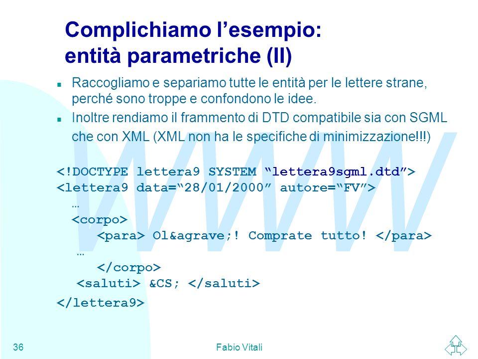 WWW Fabio Vitali36 Complichiamo lesempio: entità parametriche (II) n Raccogliamo e separiamo tutte le entità per le lettere strane, perché sono troppe