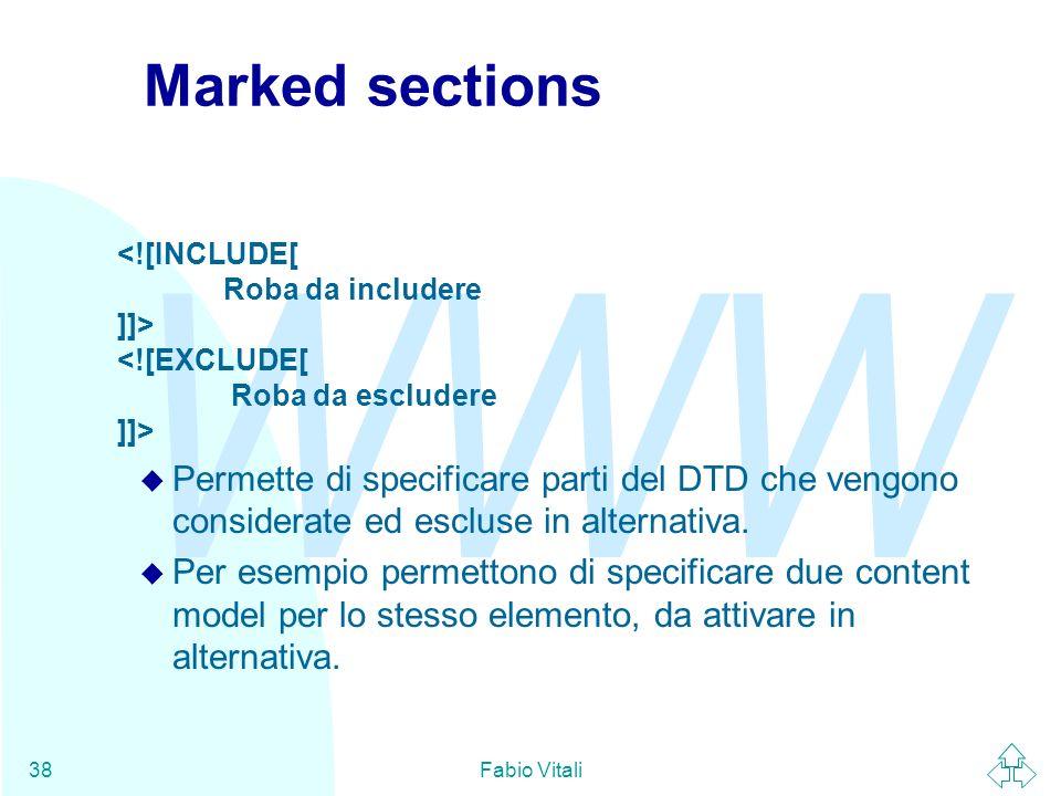 WWW Fabio Vitali38 Marked sections u Permette di specificare parti del DTD che vengono considerate ed escluse in alternativa. u Per esempio permettono