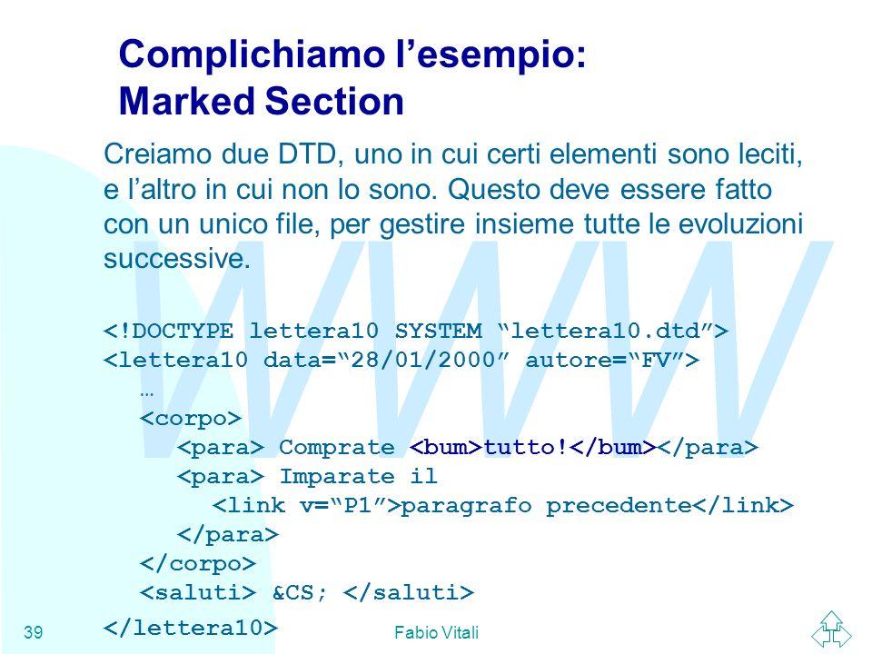 WWW Fabio Vitali39 Complichiamo lesempio: Marked Section Creiamo due DTD, uno in cui certi elementi sono leciti, e laltro in cui non lo sono. Questo d