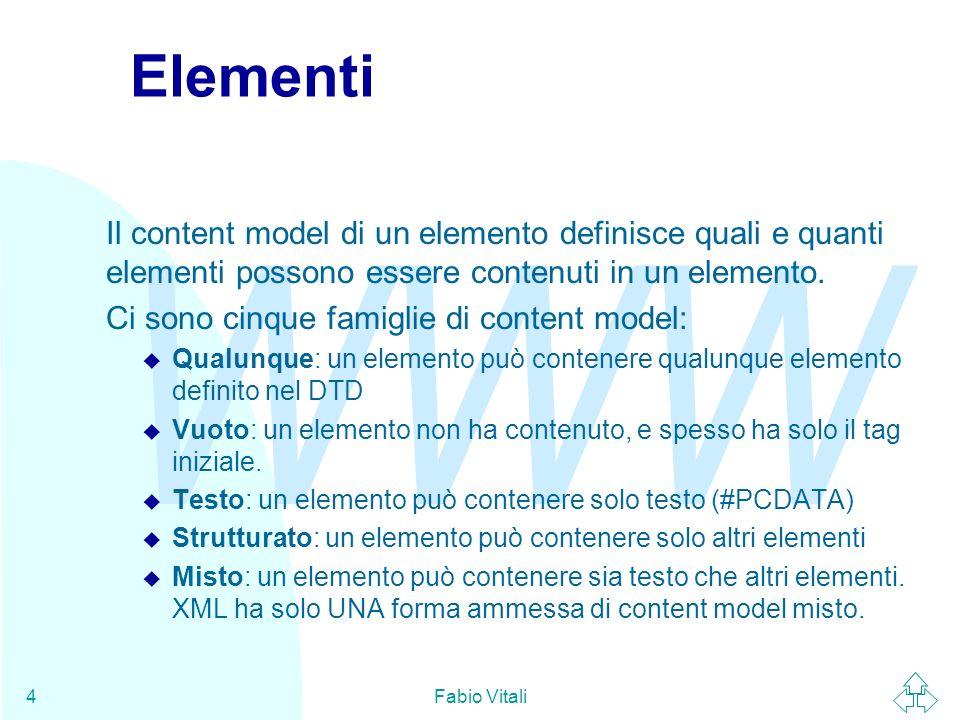 WWW Fabio Vitali4 Elementi Il content model di un elemento definisce quali e quanti elementi possono essere contenuti in un elemento. Ci sono cinque f