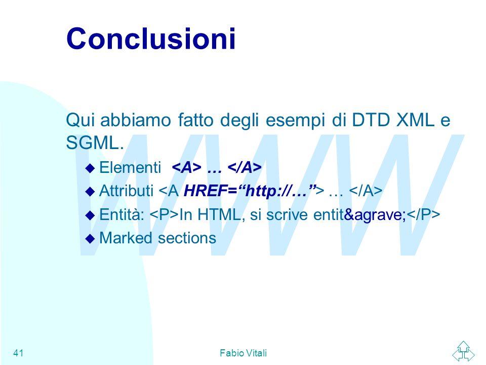 WWW Fabio Vitali41 Conclusioni Qui abbiamo fatto degli esempi di DTD XML e SGML. u Elementi … u Attributi … u Entità: In HTML, si scrive entità