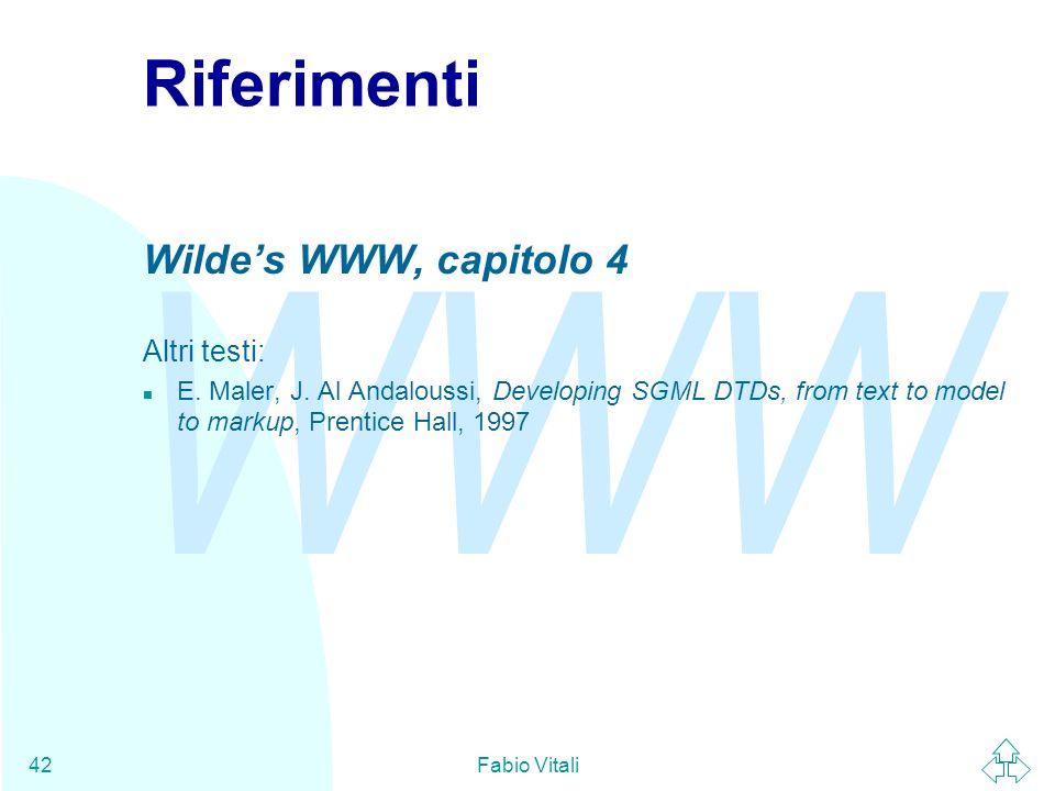 WWW Fabio Vitali42 Riferimenti Wildes WWW, capitolo 4 Altri testi: n E. Maler, J. Al Andaloussi, Developing SGML DTDs, from text to model to markup, P