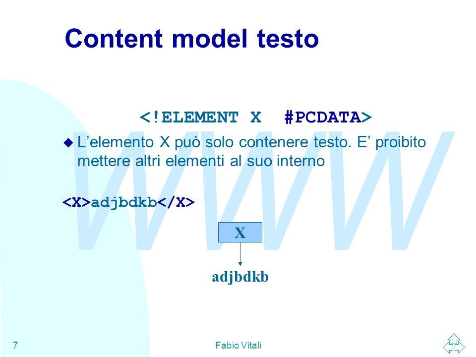 WWW Fabio Vitali7 Content model testo u Lelemento X può solo contenere testo. E proibito mettere altri elementi al suo interno adjbdkb X