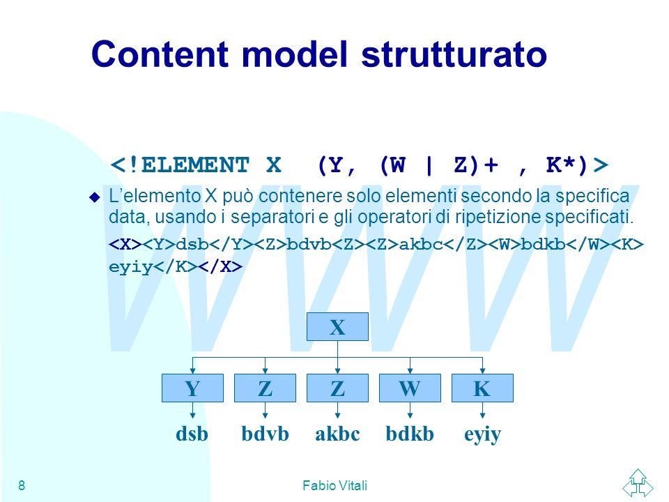 WWW Fabio Vitali8 Content model strutturato Lelemento X può contenere solo elementi secondo la specifica data, usando i separatori e gli operatori di
