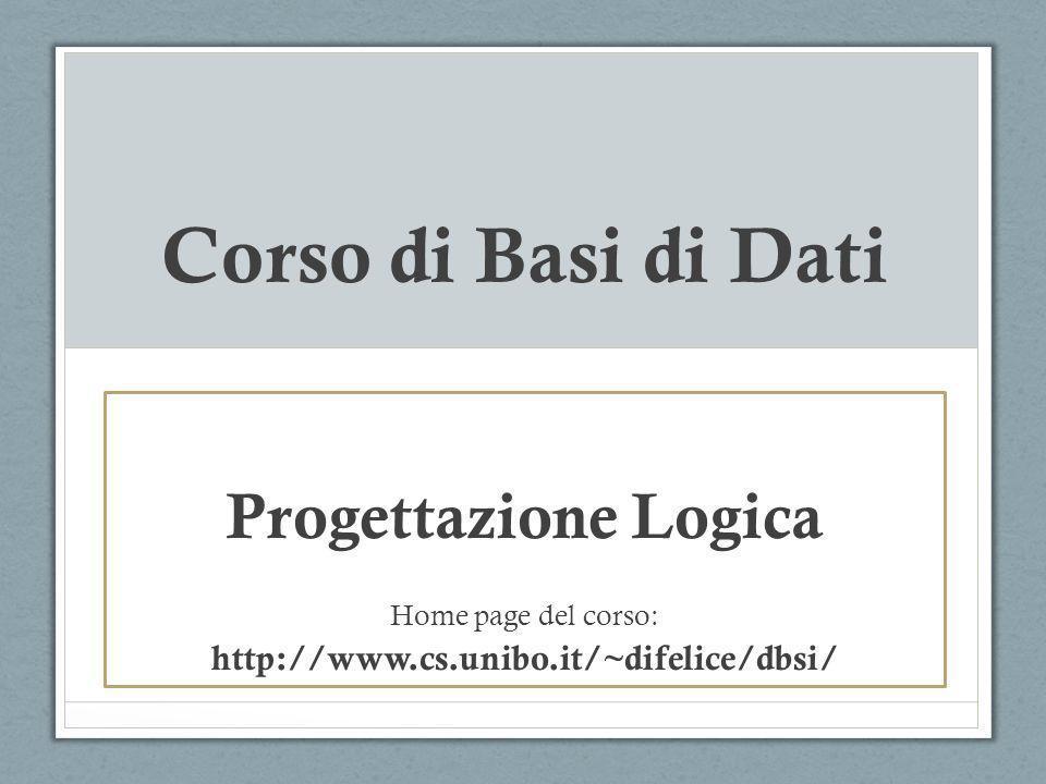 Corso di Basi di Dati Progettazione Logica Home page del corso: http://www.cs.unibo.it/~difelice/dbsi/