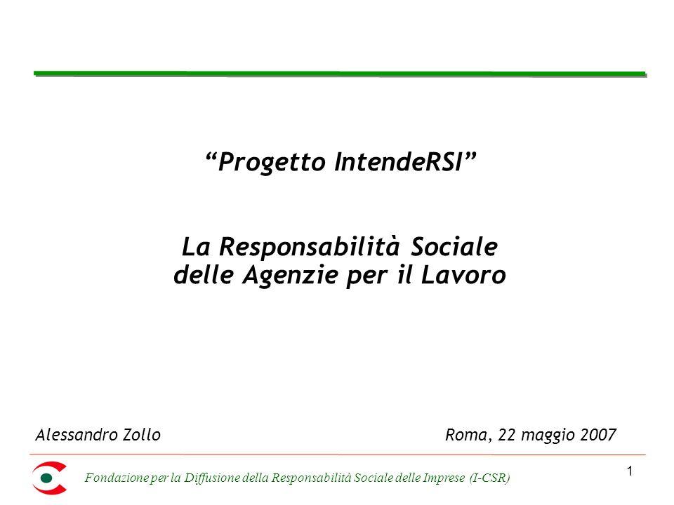 Fondazione per la Diffusione della Responsabilità Sociale delle Imprese (I-CSR) 1 Progetto IntendeRSI La Responsabilità Sociale delle Agenzie per il Lavoro Alessandro ZolloRoma, 22 maggio 2007