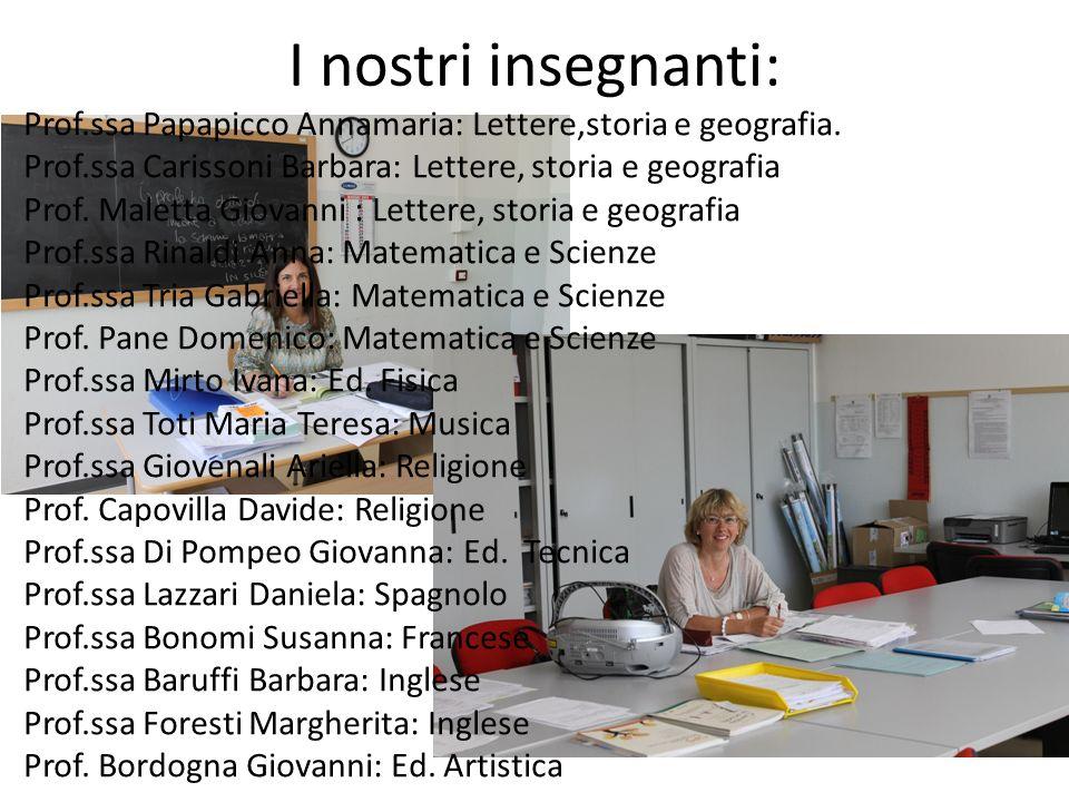 I nostri insegnanti: Prof.ssa Papapicco Annamaria: Lettere,storia e geografia. Prof.ssa Carissoni Barbara: Lettere, storia e geografia Prof. Maletta G