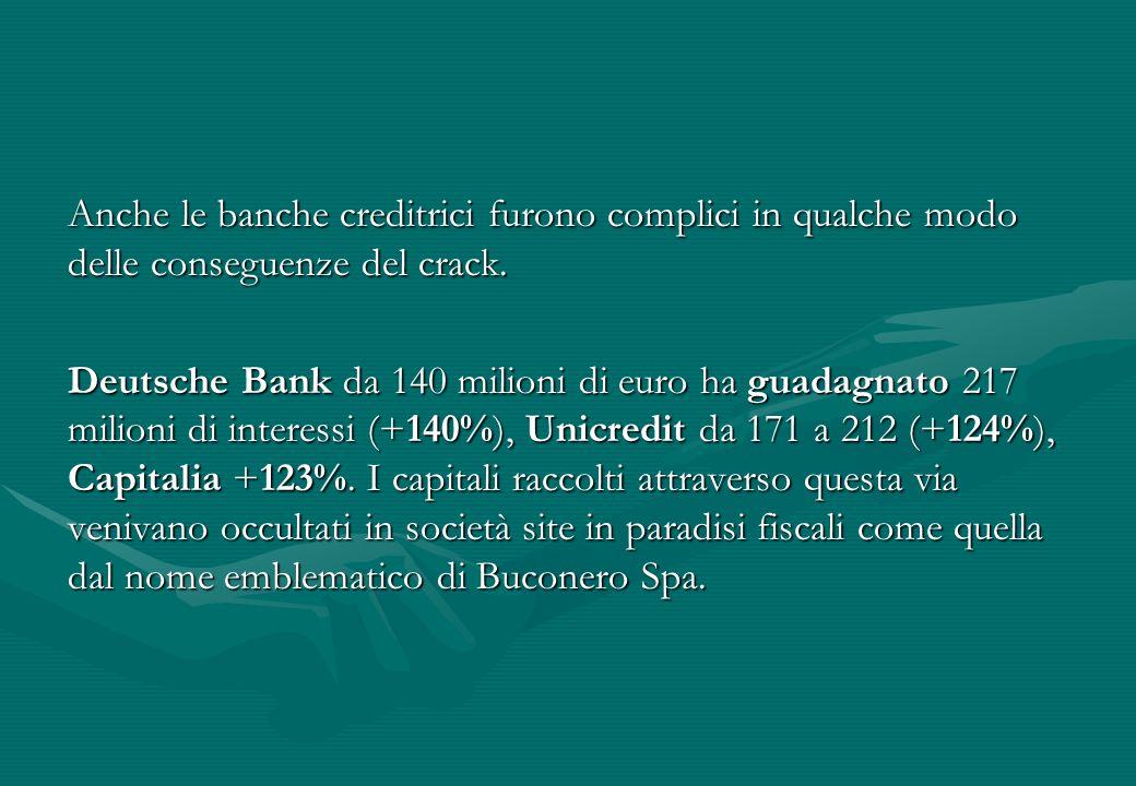 Anche le banche creditrici furono complici in qualche modo delle conseguenze del crack. Deutsche Bank da 140 milioni di euro ha guadagnato 217 milioni
