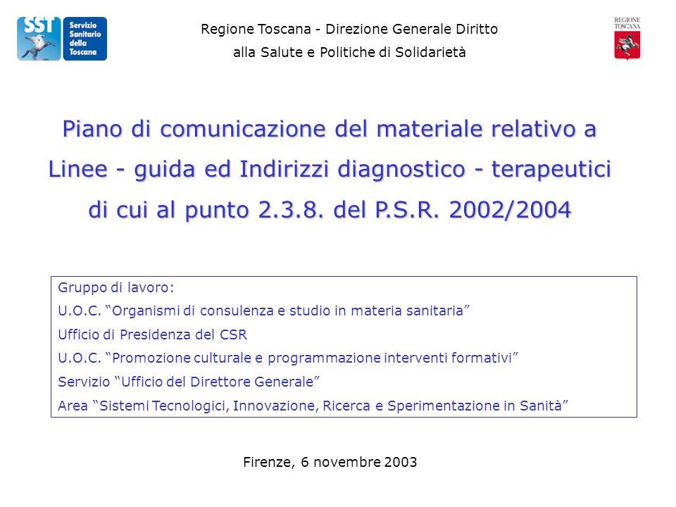 Regione Toscana - Direzione Generale Diritto alla Salute e Politiche di Solidarietà Firenze, 6 novembre 2003 Piano di comunicazione del materiale relativo a Linee - guida ed Indirizzi diagnostico - terapeutici di cui al punto 2.3.8.