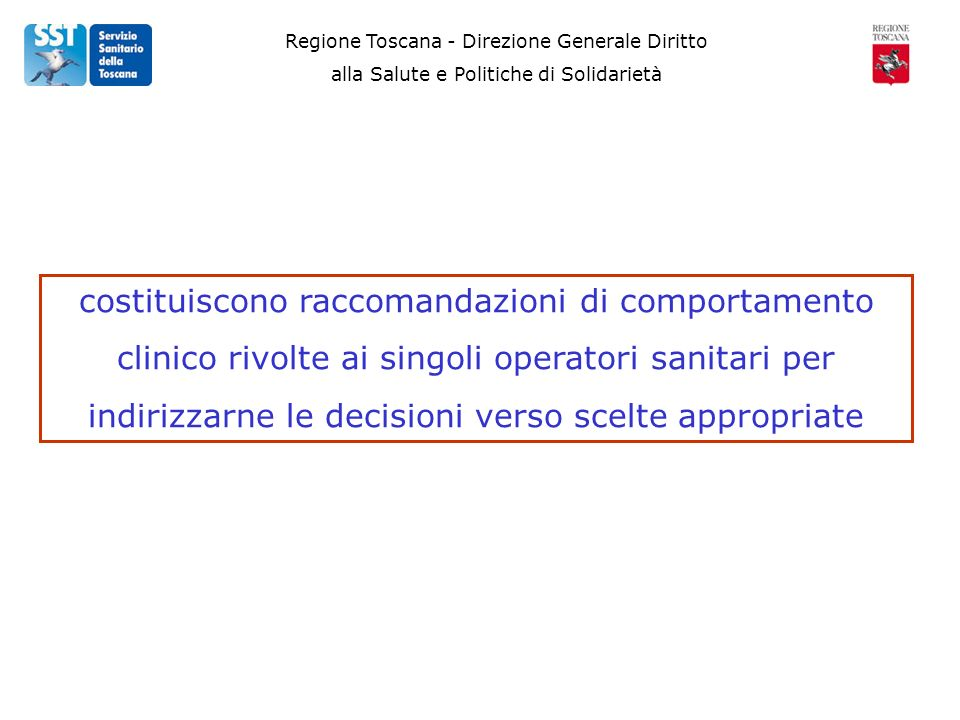 Regione Toscana - Direzione Generale Diritto alla Salute e Politiche di Solidarietà costituiscono raccomandazioni di comportamento clinico rivolte ai singoli operatori sanitari per indirizzarne le decisioni verso scelte appropriate
