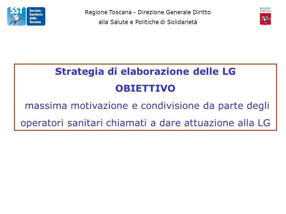 Regione Toscana - Direzione Generale Diritto alla Salute e Politiche di Solidarietà Strategia di elaborazione delle LG OBIETTIVO massima motivazione e condivisione da parte degli operatori sanitari chiamati a dare attuazione alla LG