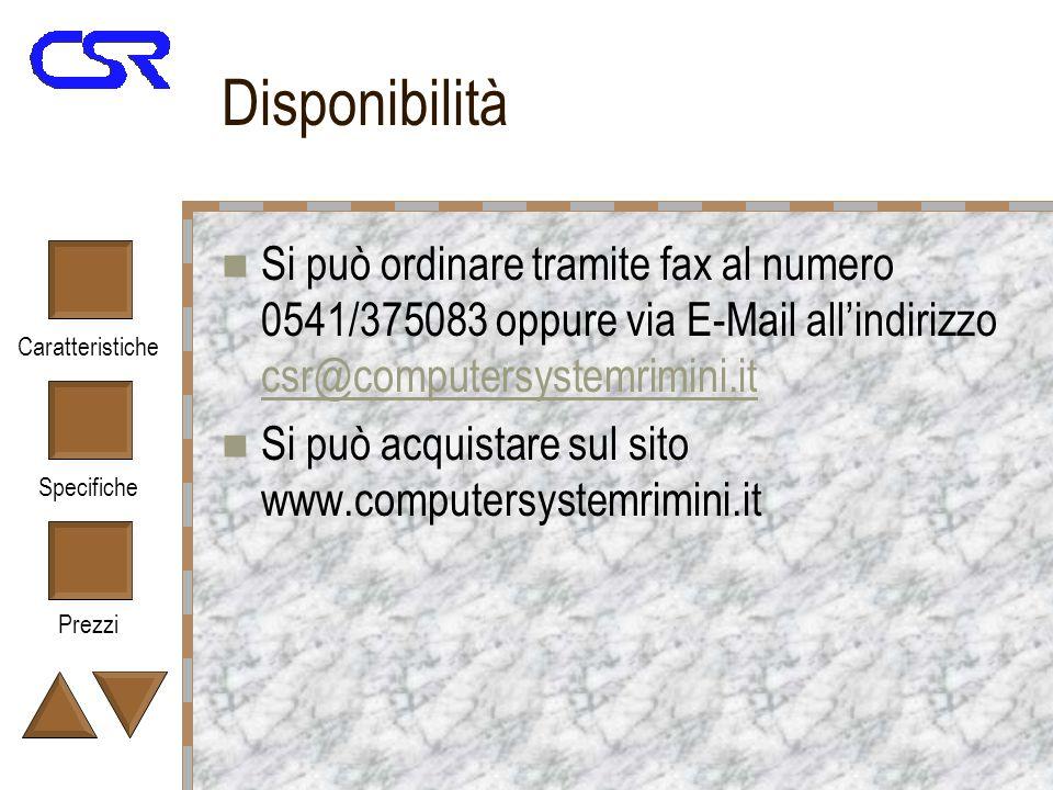Caratteristiche Specifiche Prezzi Disponibilità Si può ordinare tramite fax al numero 0541/375083 oppure via E-Mail allindirizzo csr@computersystemrimini.it csr@computersystemrimini.it Si può acquistare sul sito www.computersystemrimini.it