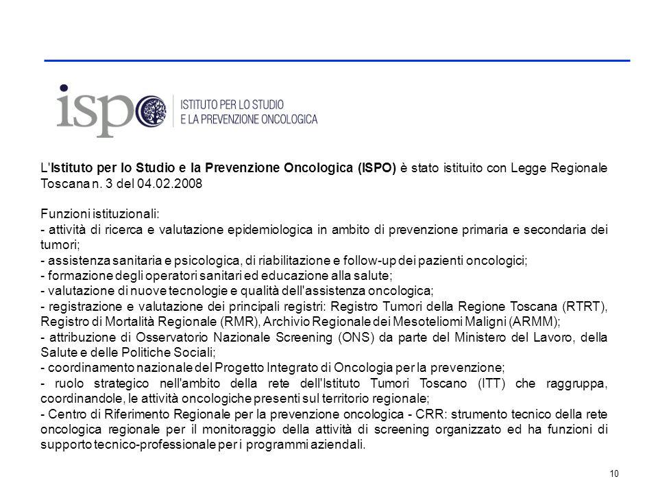 10 L'Istituto per lo Studio e la Prevenzione Oncologica (ISPO) è stato istituito con Legge Regionale Toscana n. 3 del 04.02.2008 Funzioni istituzional