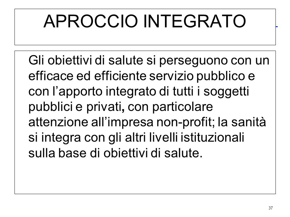 37 APROCCIO INTEGRATO Gli obiettivi di salute si perseguono con un efficace ed efficiente servizio pubblico e con lapporto integrato di tutti i sogget