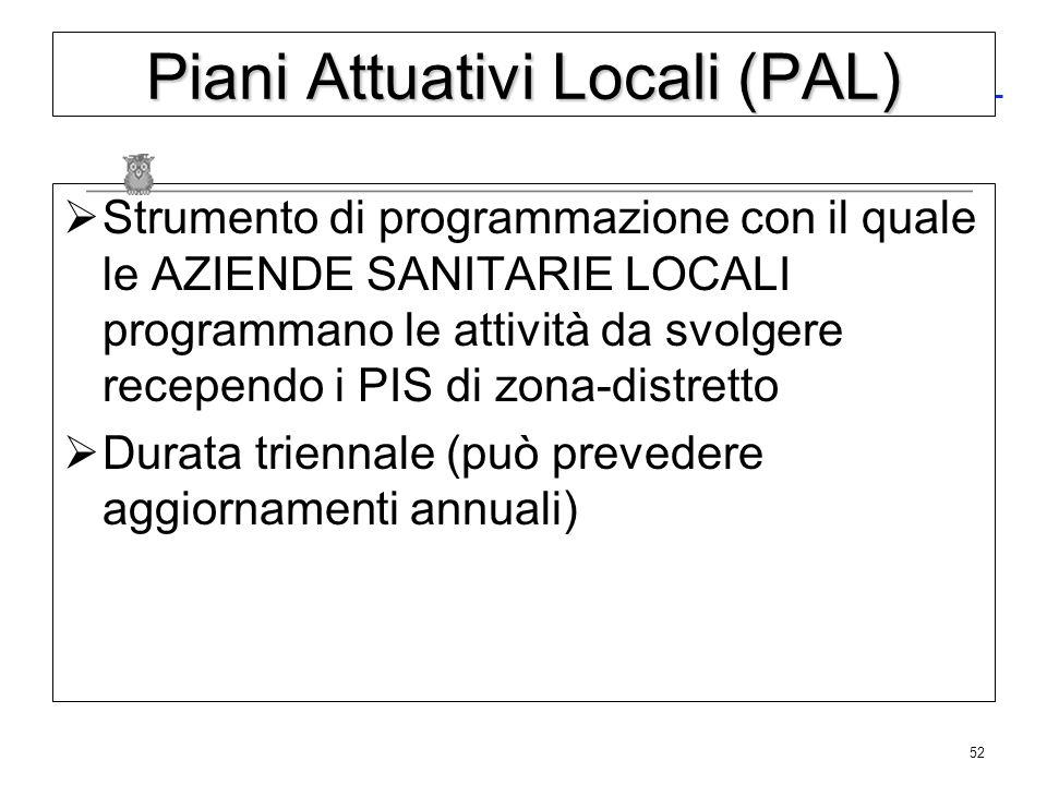 52 Piani Attuativi Locali (PAL) Strumento di programmazione con il quale le AZIENDE SANITARIE LOCALI programmano le attività da svolgere recependo i P