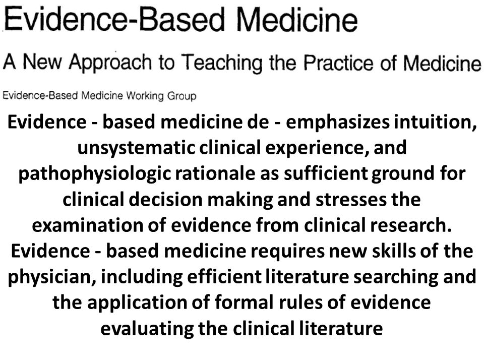 Evidence - based medicine de - emphasizes intuition, unsystematic clinical experience, and pathophysiologic rationale as sufficient ground for clinical decision making and stresses the examination of evidence from clinical research.