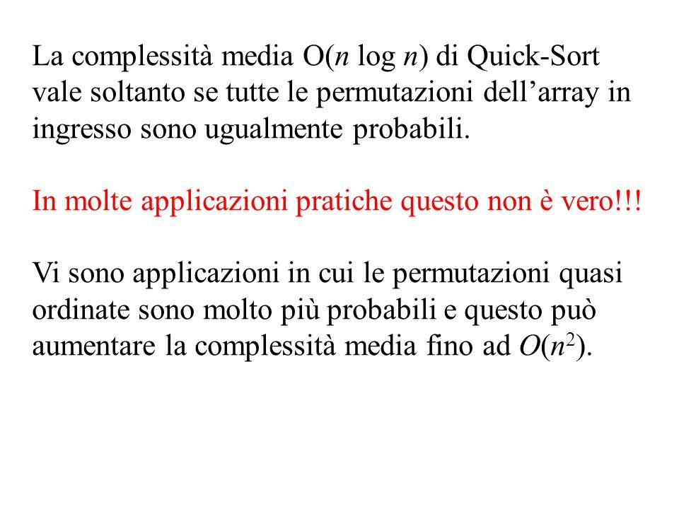 La complessità media O(n log n) di Quick-Sort vale soltanto se tutte le permutazioni dellarray in ingresso sono ugualmente probabili.
