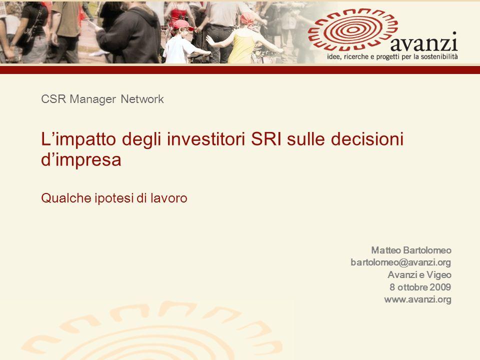 CSR Manager Network Limpatto degli investitori SRI sulle decisioni dimpresa Qualche ipotesi di lavoro Matteo Bartolomeo bartolomeo@avanzi.org Avanzi e Vigeo 8 ottobre 2009 www.avanzi.org