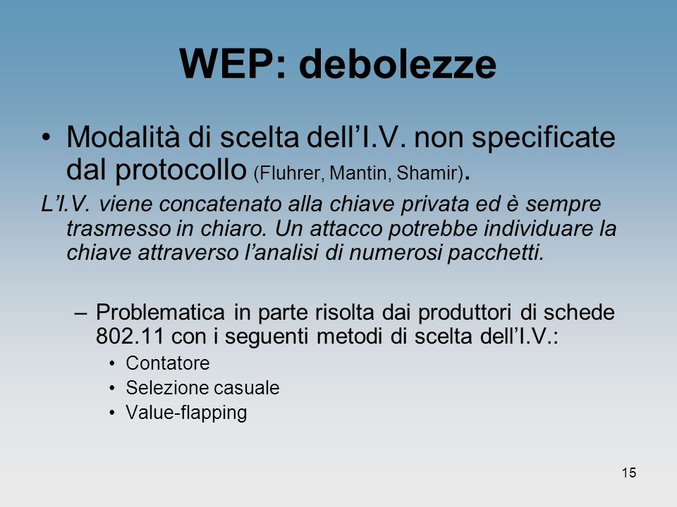 15 WEP: debolezze Modalità di scelta dellI.V. non specificate dal protocollo (Fluhrer, Mantin, Shamir). LI.V. viene concatenato alla chiave privata ed