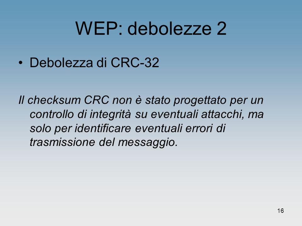 16 WEP: debolezze 2 Debolezza di CRC-32 Il checksum CRC non è stato progettato per un controllo di integrità su eventuali attacchi, ma solo per identi