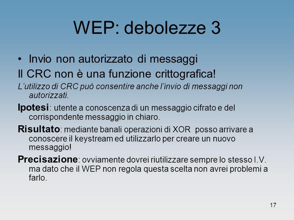 17 WEP: debolezze 3 Invio non autorizzato di messaggi Il CRC non è una funzione crittografica! Lutilizzo di CRC può consentire anche linvio di messagg