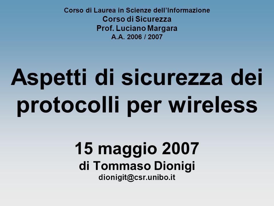 Corso di Laurea in Scienze dellInformazione Corso di Sicurezza Prof. Luciano Margara A.A. 2006 / 2007 Aspetti di sicurezza dei protocolli per wireless