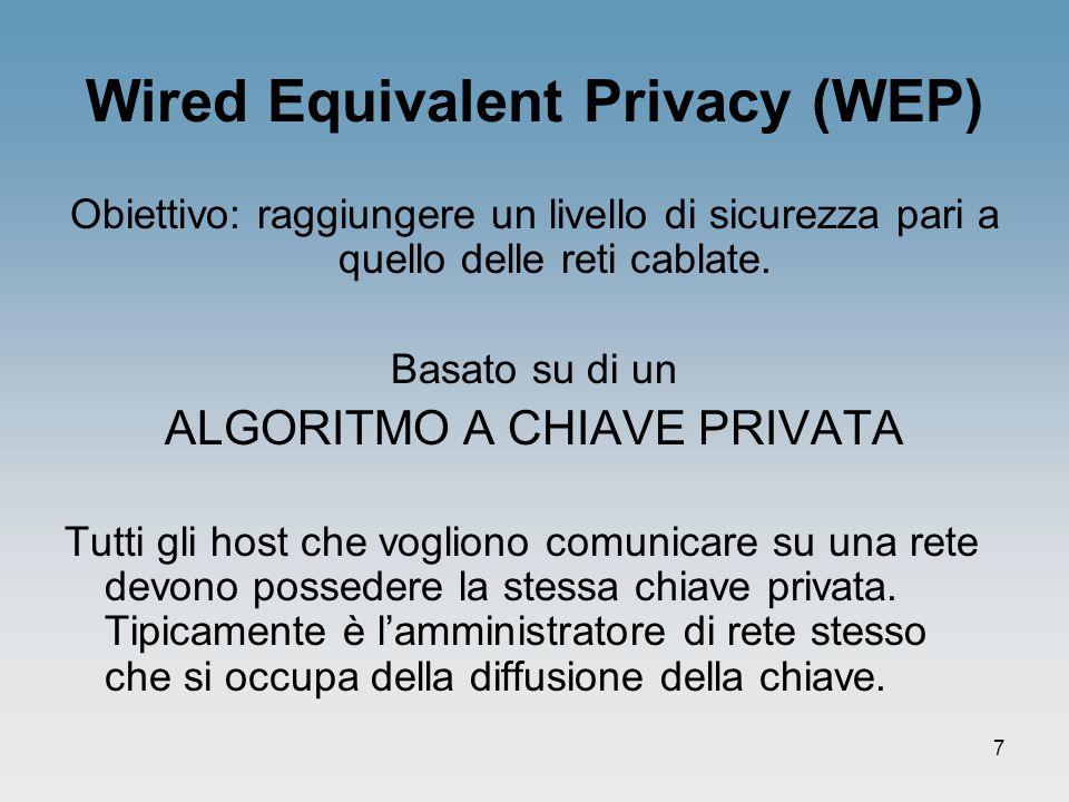 7 Wired Equivalent Privacy (WEP) Obiettivo: raggiungere un livello di sicurezza pari a quello delle reti cablate. Basato su di un ALGORITMO A CHIAVE P