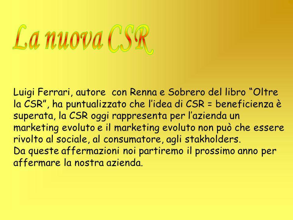Luigi Ferrari, autore con Renna e Sobrero del libro Oltre la CSR, ha puntualizzato che lidea di CSR = beneficienza è superata, la CSR oggi rappresenta per lazienda un marketing evoluto e il marketing evoluto non può che essere rivolto al sociale, al consumatore, agli stakholders.