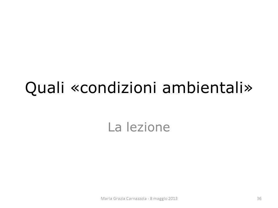 Quali «condizioni ambientali» La lezione Maria Grazia Carnazzola - 8 maggio 201336