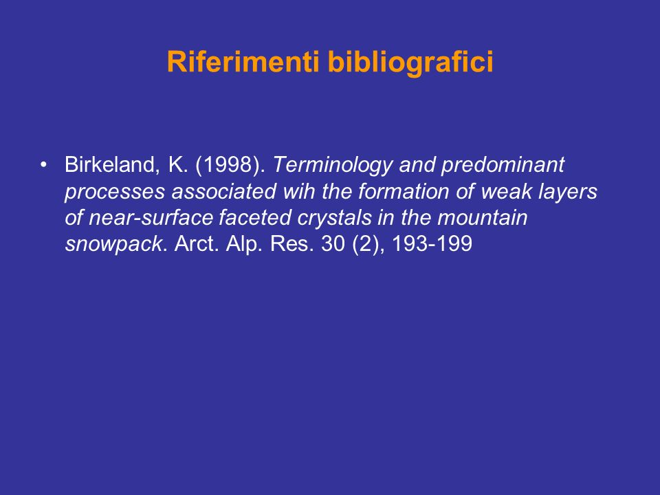 Riferimenti bibliografici Birkeland, K. (1998). Terminology and predominant processes associated wih the formation of weak layers of near-surface face