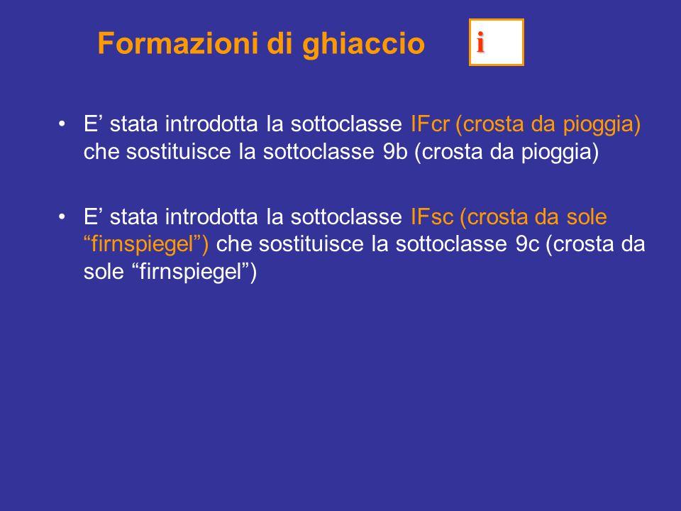 Formazioni di ghiaccio E stata introdotta la sottoclasse IFcr (crosta da pioggia) che sostituisce la sottoclasse 9b (crosta da pioggia) E stata introdotta la sottoclasse IFsc (crosta da sole firnspiegel) che sostituisce la sottoclasse 9c (crosta da sole firnspiegel) i