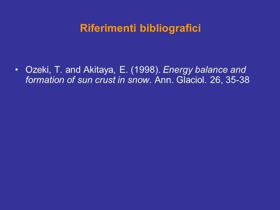 Riferimenti bibliografici Ozeki, T. and Akitaya, E. (1998). Energy balance and formation of sun crust in snow. Ann. Glaciol. 26, 35-38