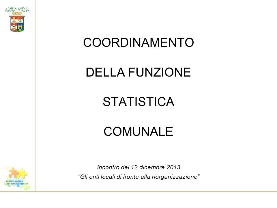 COORDINAMENTO DELLA FUNZIONE STATISTICA COMUNALE Incontro del 12 dicembre 2013 Gli enti locali di fronte alla riorganizzazione