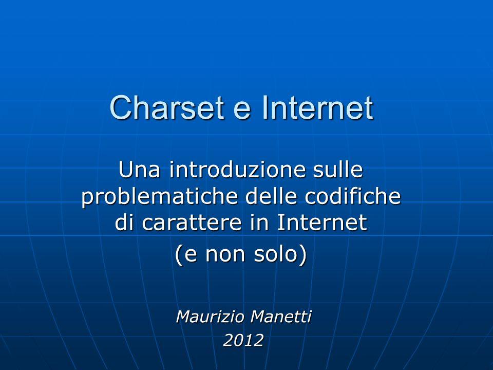 Charset e Internet Una introduzione sulle problematiche delle codifiche di carattere in Internet (e non solo) Maurizio Manetti 2012