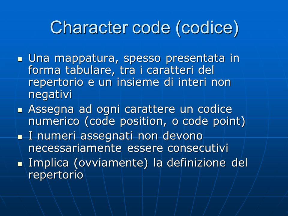 Character code (codice) Una mappatura, spesso presentata in forma tabulare, tra i caratteri del repertorio e un insieme di interi non negativi Una map