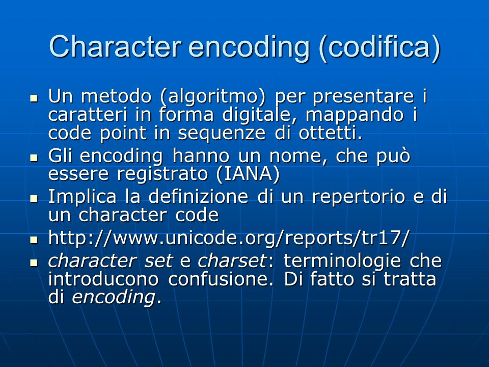 Character encoding (codifica) Un metodo (algoritmo) per presentare i caratteri in forma digitale, mappando i code point in sequenze di ottetti.
