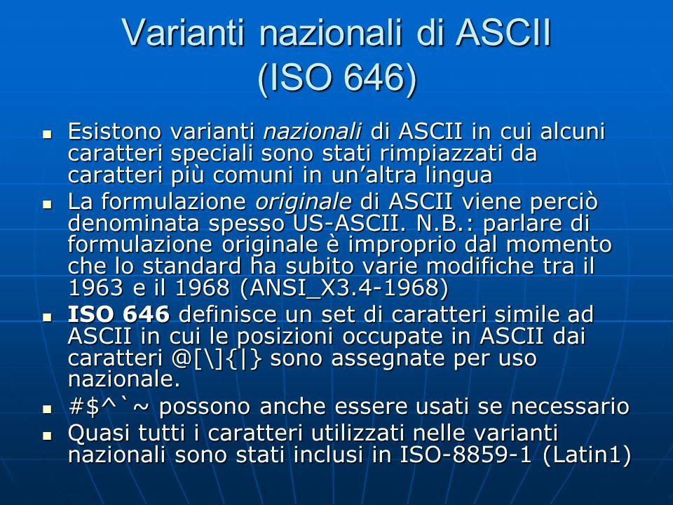 Varianti nazionali di ASCII (ISO 646) Esistono varianti nazionali di ASCII in cui alcuni caratteri speciali sono stati rimpiazzati da caratteri più co