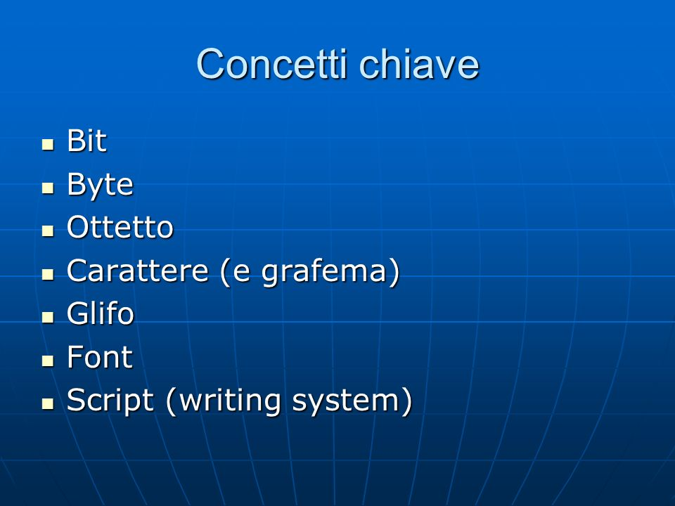 Concetti chiave Bit Bit Byte Byte Ottetto Ottetto Carattere (e grafema) Carattere (e grafema) Glifo Glifo Font Font Script (writing system) Script (wr