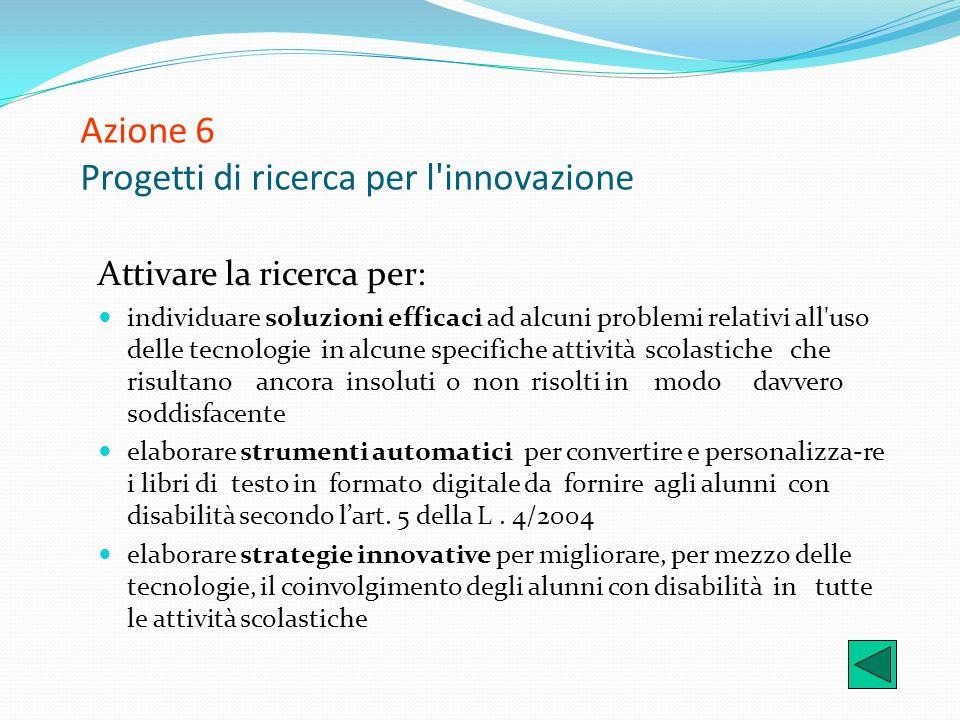 Azione 6 Progetti di ricerca per l'innovazione Attivare la ricerca per: individuare soluzioni efficaci ad alcuni problemi relativi all'uso delle tecno