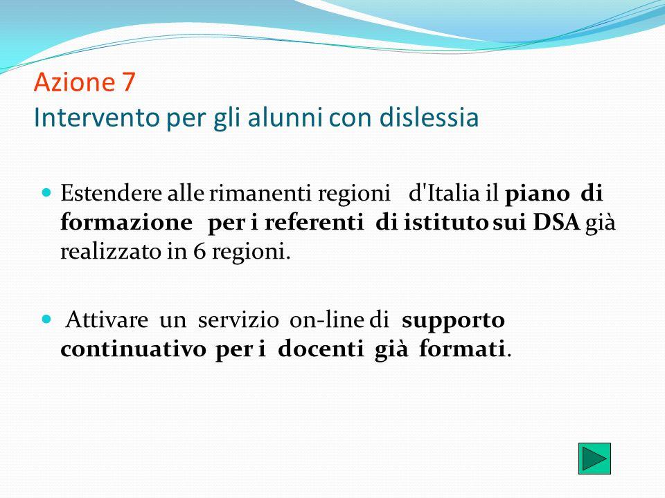 Azione 7 Intervento per gli alunni con dislessia Estendere alle rimanenti regioni d'Italia il piano di formazione per i referenti di istituto sui DSA