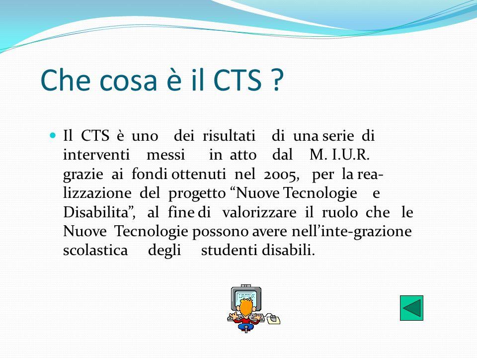 Che cosa è il CTS ? Il CTS è uno dei risultati di una serie di interventi messi in atto dal M. I.U.R. grazie ai fondi ottenuti nel 2005, per la rea- l