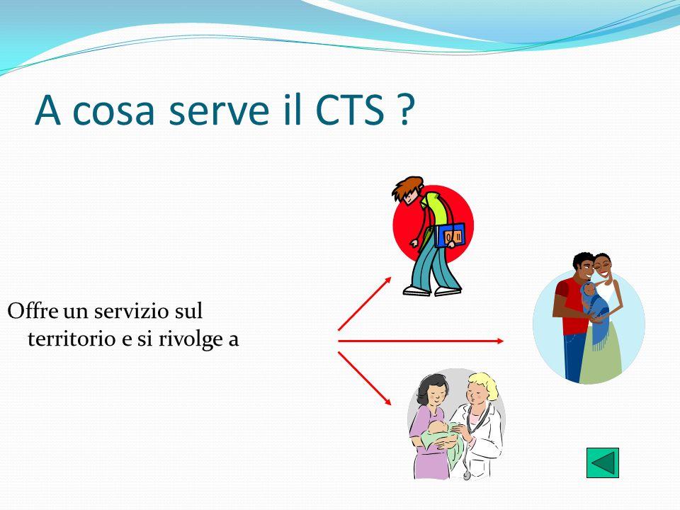 A cosa serve il CTS ? Offre un servizio sul territorio e si rivolge a