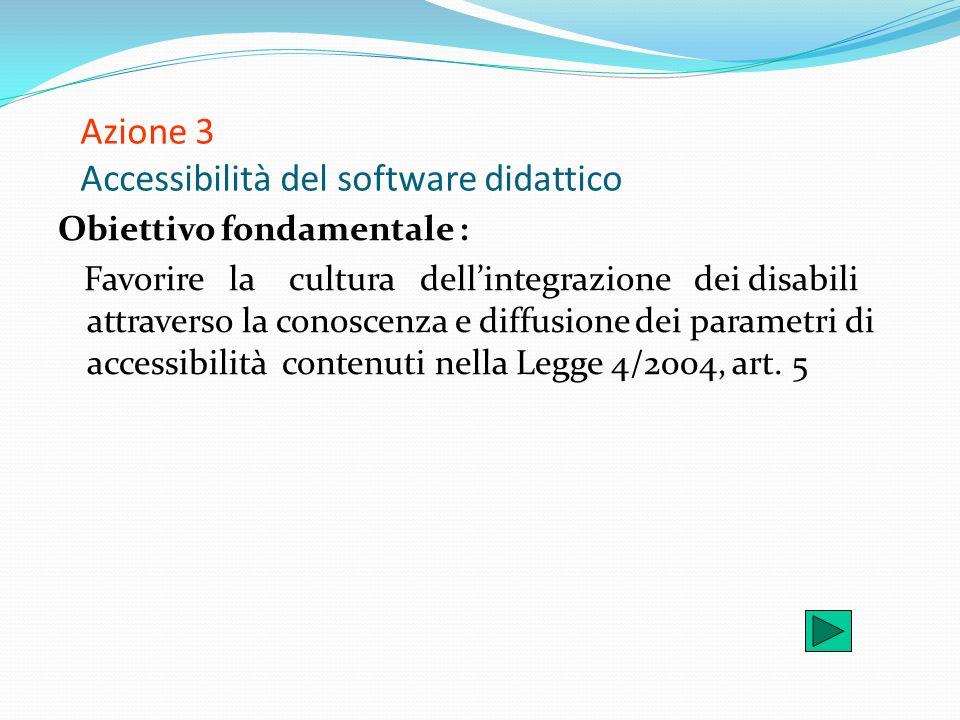 Azione 3 Accessibilità del software didattico Obiettivo fondamentale : Favorire la cultura dellintegrazione dei disabili attraverso la conoscenza e di