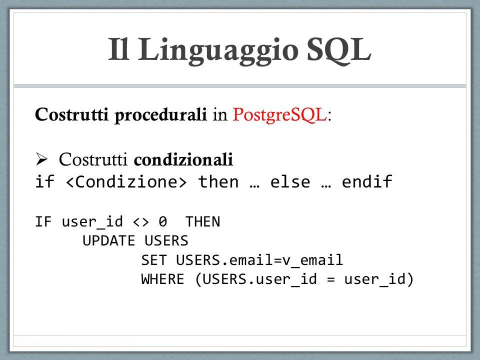Il Linguaggio SQL Costrutti procedurali in PostgreSQL: Costrutti condizionali if then … else … endif IF user_id <> 0 THEN UPDATE USERS SET USERS.email