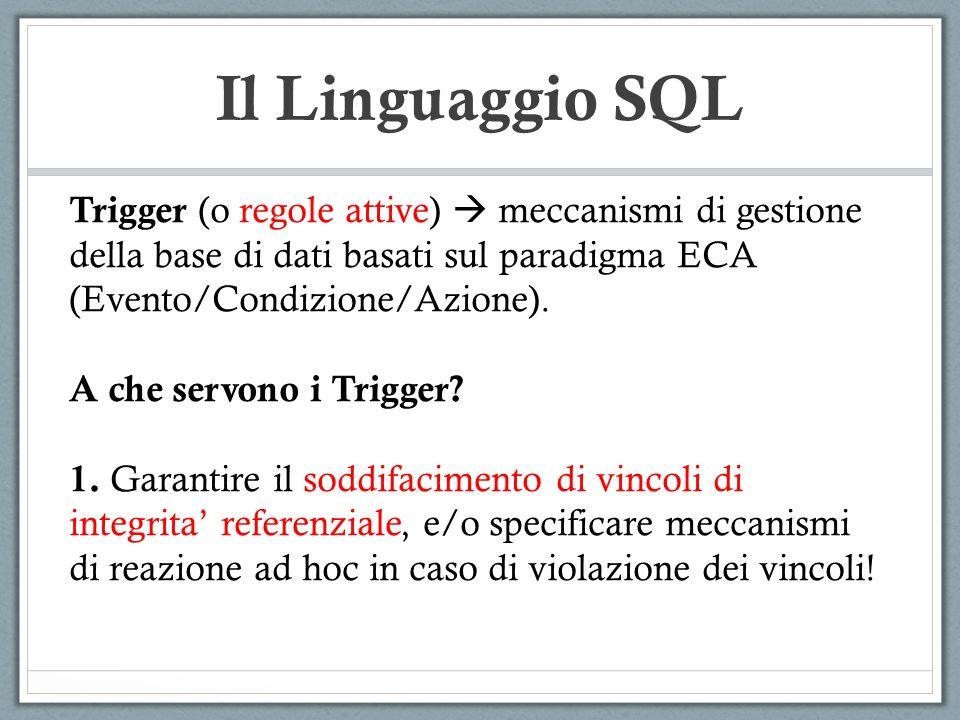 Il Linguaggio SQL Trigger (o regole attive) meccanismi di gestione della base di dati basati sul paradigma ECA (Evento/Condizione/Azione). A che servo
