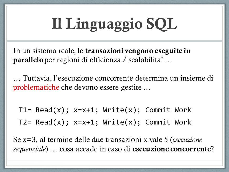 Il Linguaggio SQL T1= Read(x); x=x+1; Write(x); Commit Work T2= Read(x); x=x+1; Write(x); Commit Work In un sistema reale, le transazioni vengono eseg