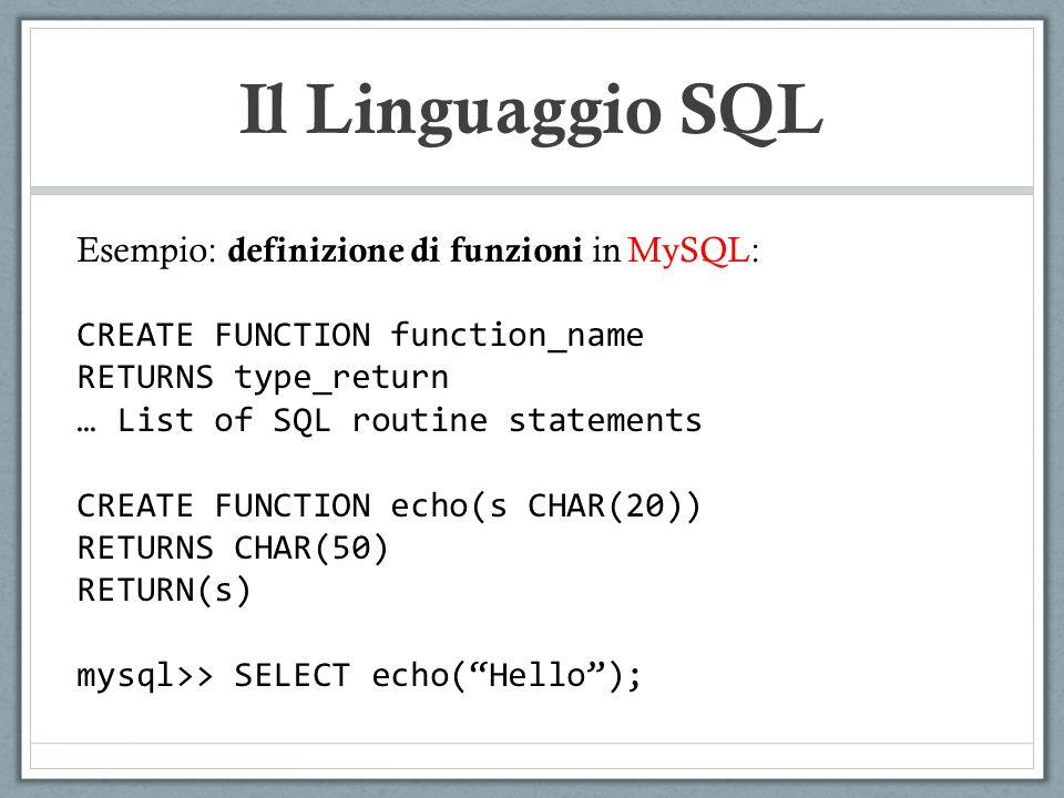 Il Linguaggio SQL Esempio: definizione di funzioni in MySQL: CREATE FUNCTION function_name RETURNS type_return … List of SQL routine statements CREATE