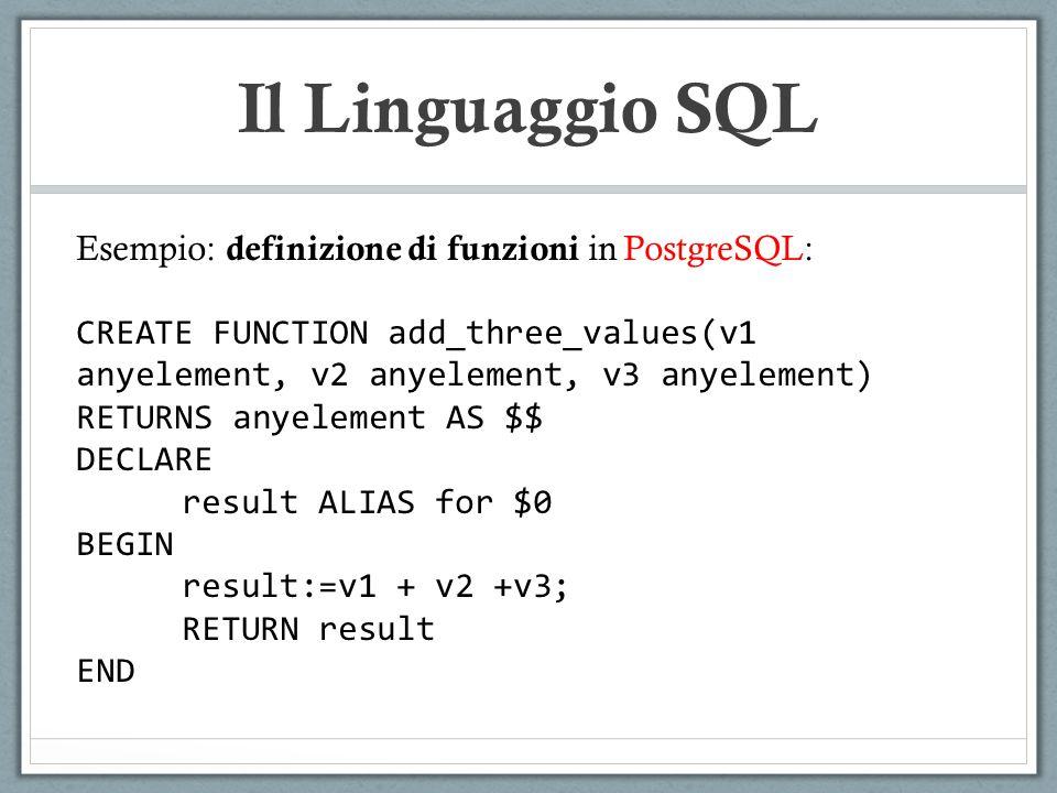 Il Linguaggio SQL Esempio: definizione di funzioni in PostgreSQL: CREATE FUNCTION add_three_values(v1 anyelement, v2 anyelement, v3 anyelement) RETURN