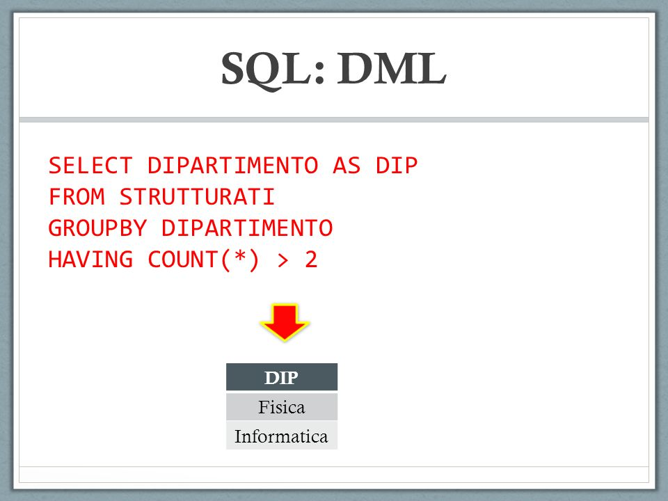 SQL: DML SELECT DIPARTIMENTO AS DIP FROM STRUTTURATI GROUPBY DIPARTIMENTO HAVING COUNT(*) > 2 DIP Fisica Informatica