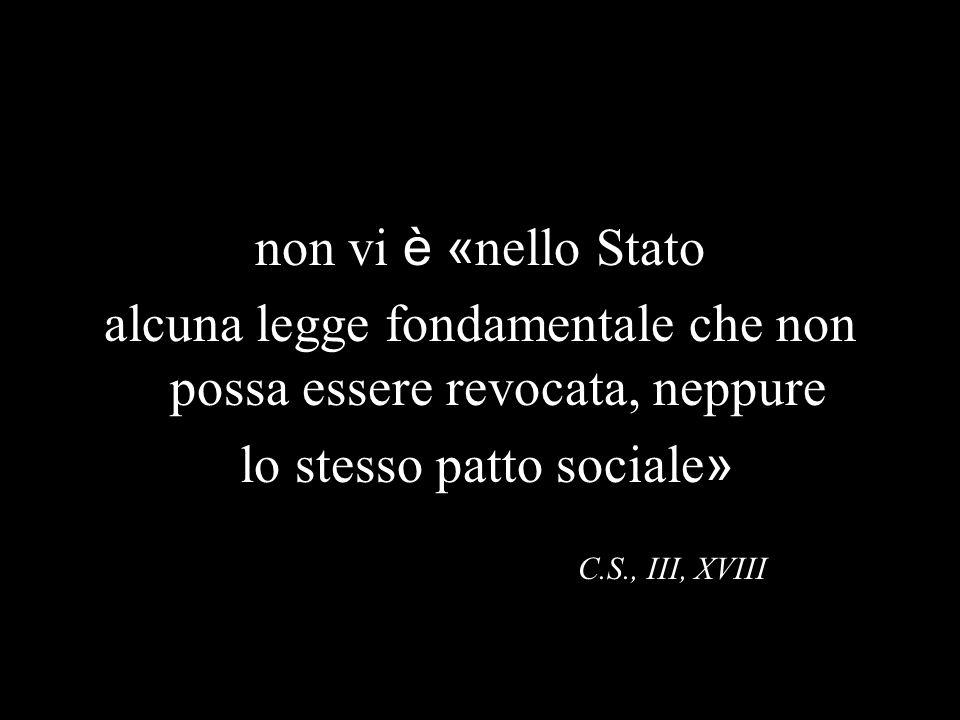 non vi è « nello Stato alcuna legge fondamentale che non possa essere revocata, neppure lo stesso patto sociale » C.S., III, XVIII